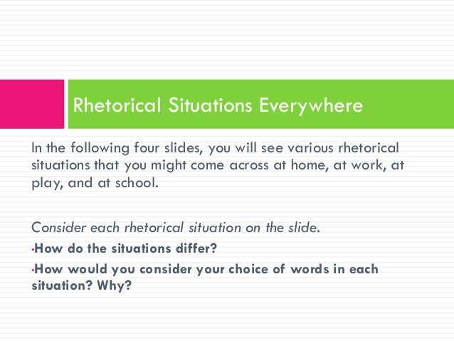 rhetorical situations The audience influence the way the author writes, the phrasing of words, and even the genre that will be used since the audience influence the direction the .