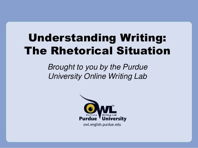 Understanding Writing: The Rhetorical Situation Brought to you by the Purdue University Online Writing Lab
