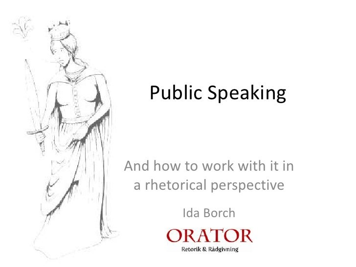 Public Speaking   And how to work with it in  a rhetorical perspective         Ida Borch