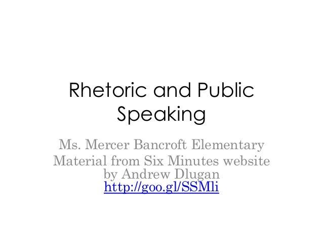 Rhetoric and Public      SpeakingMs. Mercer Bancroft ElementaryMaterial from Six Minutes website       by Andrew Dlugan   ...