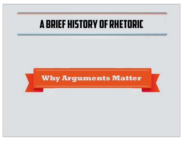Text ABRIEFHISTORYOFRHETORIC Why Arguments Matter