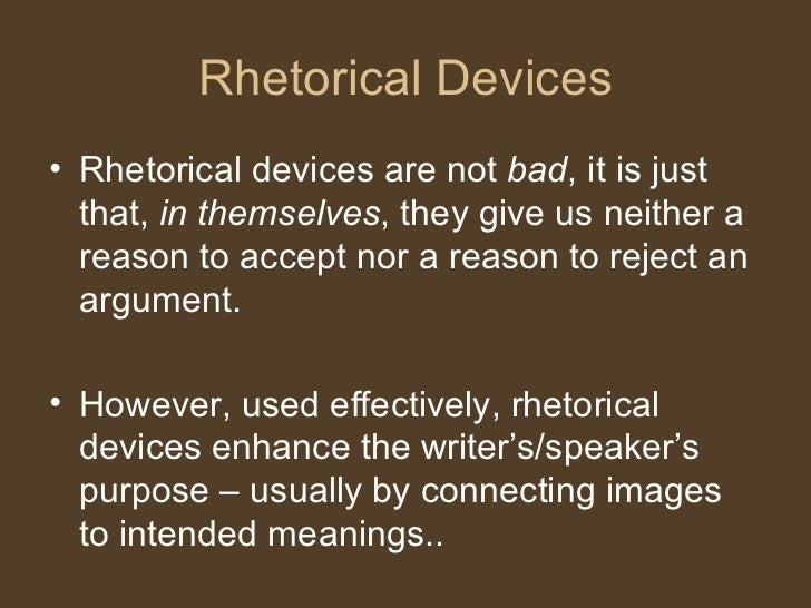 Rhetorical Devices <ul><li>Rhetorical devices are not  bad , it is just that,  in themselves , they give us neither a reas...