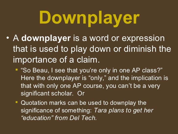 Downplayer <ul><li>A  downplayer  is a word or expression that is used to play down or diminish the importance of a claim....
