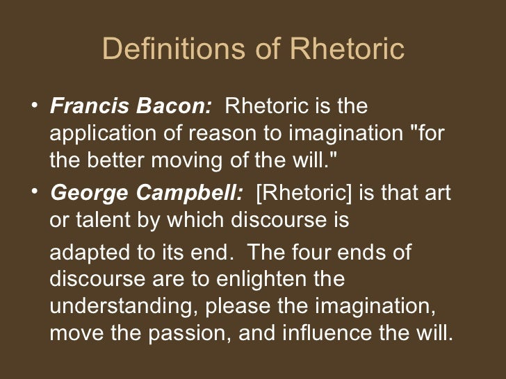 Definitions of Rhetoric <ul><li>Francis Bacon:  Rhetoric is the application of reason to imagination &quot;for the better ...