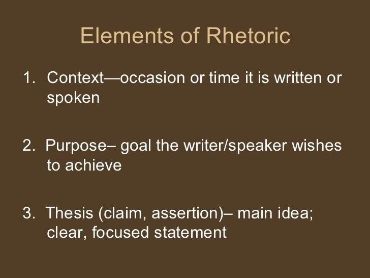 Elements of Rhetoric <ul><li>Context—occasion or time it is written or spoken </li></ul><ul><li>2.  Purpose– goal the writ...