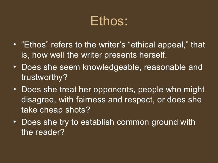 """Ethos: <ul><li>"""" Ethos"""" refers to the writer's """"ethical appeal,"""" that is, how well the writer presents herself.  </li></ul..."""