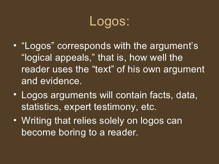 """Logos: <ul><li>"""" Logos"""" corresponds with the argument's """"logical appeals,"""" that is, how well the reader uses the """"text"""" of..."""