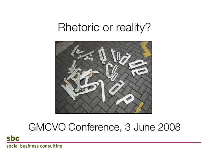 Rhetoric or reality? <ul><li>GMCVO Conference, 3 June 2008 </li></ul>
