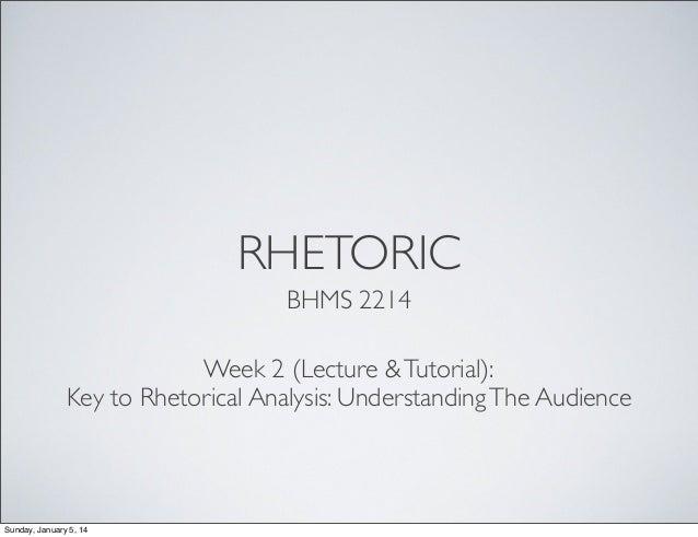 RHETORIC BHMS 2214 Week 2 (Lecture & Tutorial): Key to Rhetorical Analysis: Understanding The Audience  Sunday, January 5,...