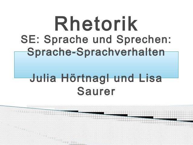 Rhetorik  SE: Sprache und Sprechen: Sprache-Sprachverhalten  Julia Hörtnagl und Lisa Saurer