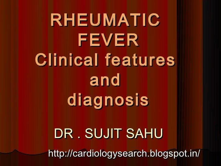 RHEUMATIC     FEVERClinical features       and    diagnosis  DR . SUJIT SAHU http://cardiologysearch.blogspot.in/