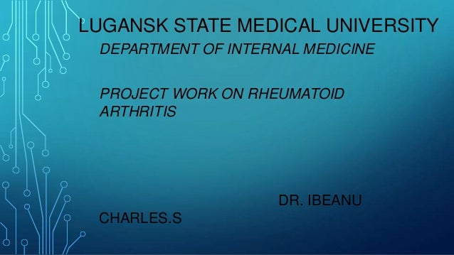 LUGANSK STATE MEDICAL UNIVERSITY DEPARTMENT OF INTERNAL MEDICINE PROJECT WORK ON RHEUMATOID ARTHRITIS DR. IBEANU CHARLES.S