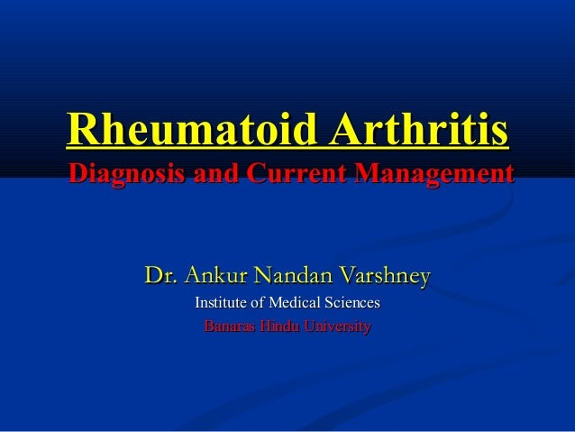 Rheumatoid ArthritisDiagnosis and Current Management     Dr. Ankur Nandan Varshney         Institute of Medical Sciences  ...