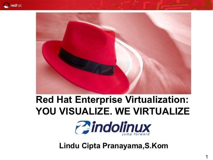 Red Hat Enterprise Virtualization:YOU VISUALIZE. WE VIRTUALIZE     Lindu Cipta Pranayama,S.Kom                            ...