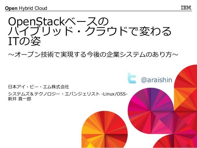 © 2013 IBM Corporation Open Hybrid Cloud 〜~オープン技術で実現する今後の企業システムのあり⽅方〜~ OpenStackベースの ハイブリッド・クラウドで変わる ITの姿 ⽇日本アイ・ビー・エム株式会社 ...