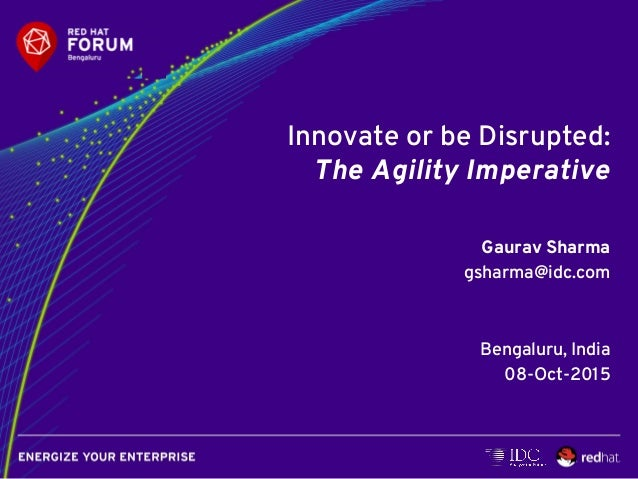 Innovate or be Disrupted: The Agility Imperative Gaurav Sharma gsharma@idc.com Bengaluru, India 08-Oct-2015