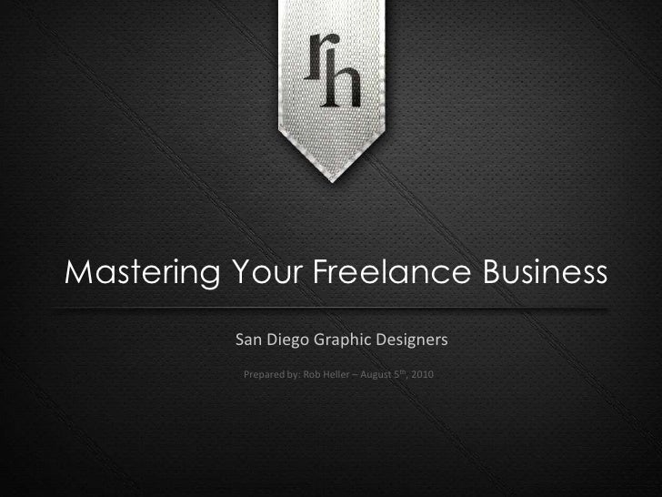 Mastering Your Freelance Business<br />San Diego Graphic Designers<br />Prepared by: Rob Heller – August 5th, 2010<br />