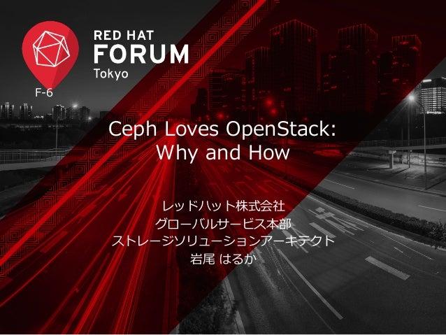Ceph Loves OpenStack:  Why and How  レッドハット株式会社  グローバルサービス本部  ストレージソリューションアーキテクト  岩尾 はるか  F-‐‑‒6