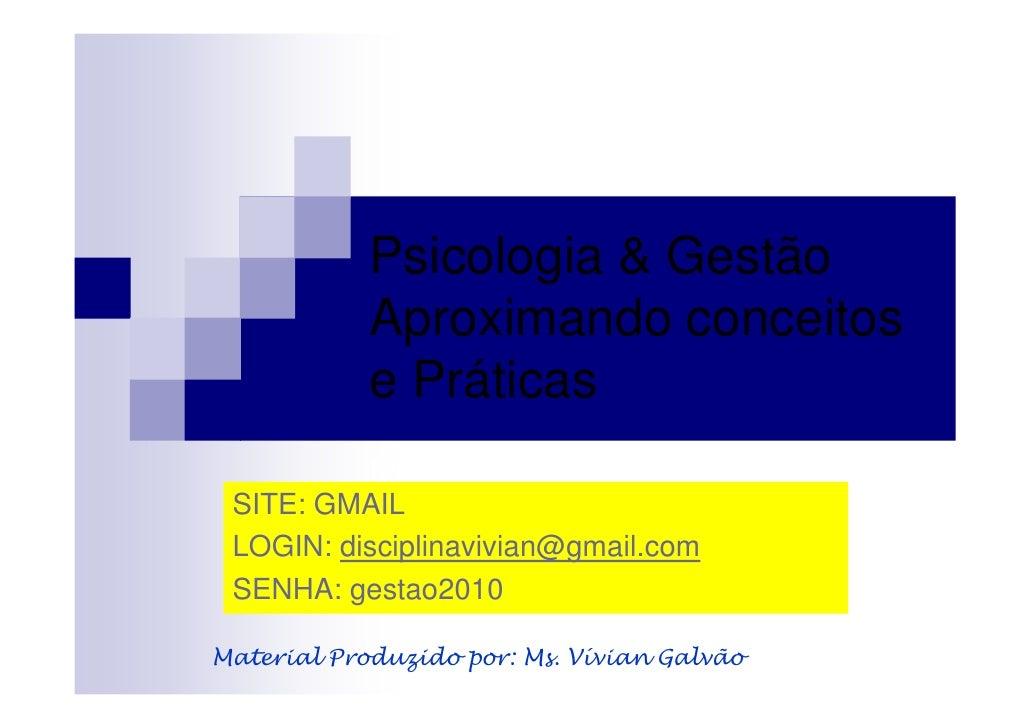 Psicologia & Gestão             Aproximando conceitos             e Práticas             MS. Vívian Galvão  SITE: GMAIL  L...
