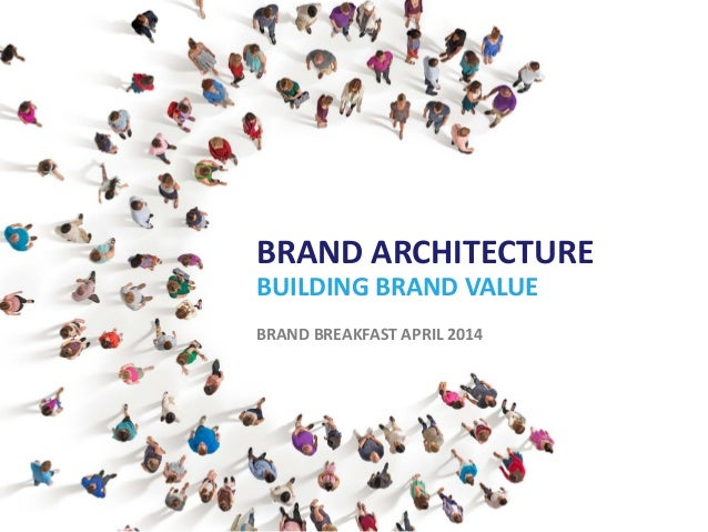 BRAND ARCHITECTURE BUILDING BRAND VALUE BRAND BREAKFAST APRIL 2014 ...