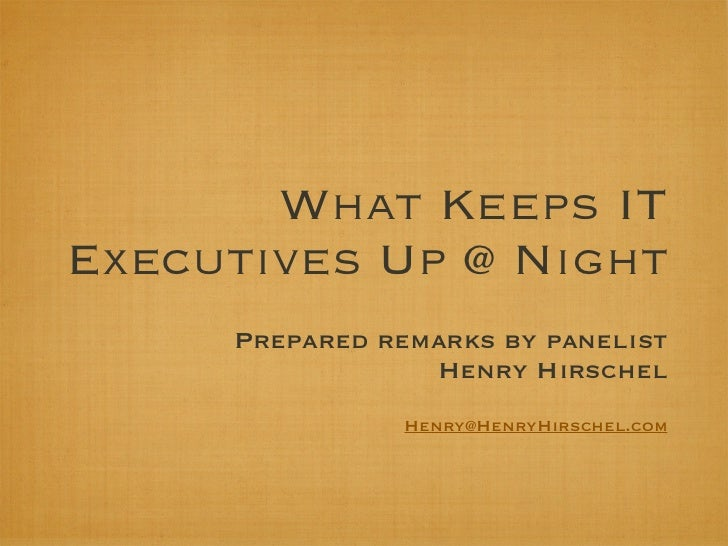 What Keeps ITExecutives Up @ Night     Prepared remarks by panelist                 Henry Hirschel                Henry@He...