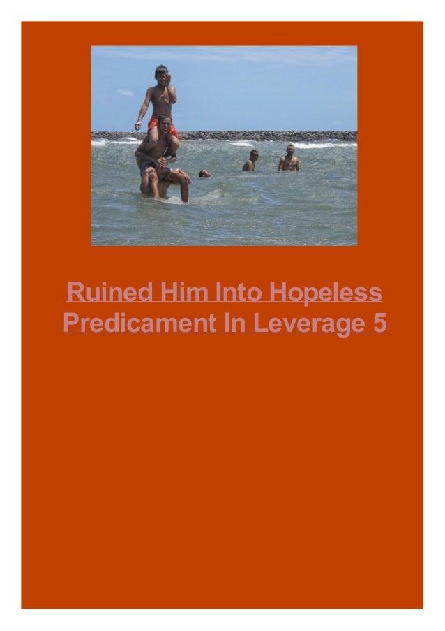 Ruined Him Into Hopeless Predicament In Leverage 5