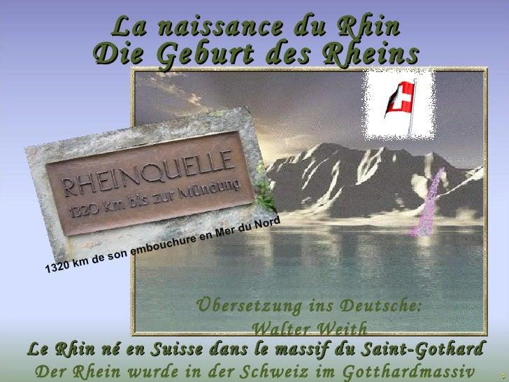 Le Rhin né en Suisse dans le massif du Saint-Gothard La naissance du Rhin 1320 km de son embouchure en Mer du Nord Die Geb...