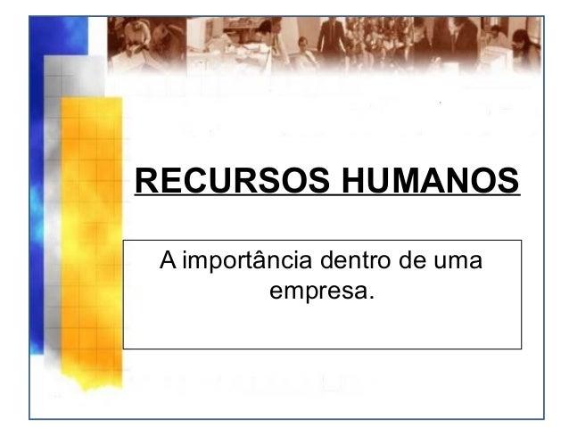 RECURSOS HUMANOSA importância dentro de umaempresa.
