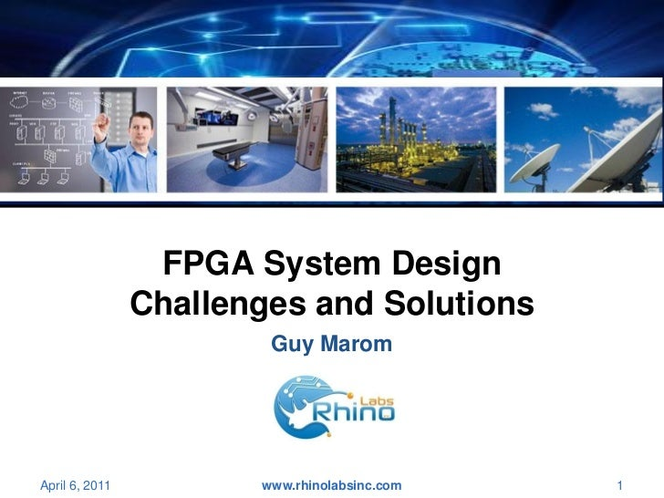 FPGA System Design                Challenges and Solutions                        Guy MaromApril 6, 2011          www.rhin...