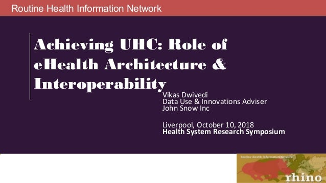 Routine Health Information Network Achieving UHC: Role of eHealth Architecture & Interoperability Vikas Dwivedi Data Use &...