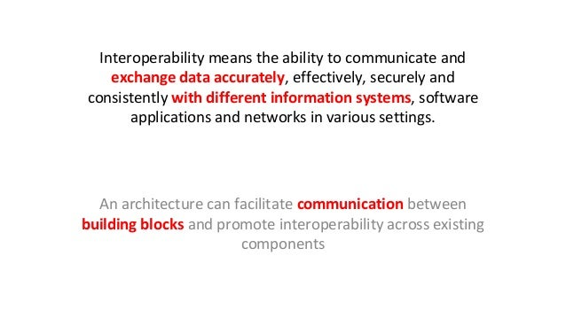 Interoperability means the ability to communicate and exchange data accurately, effectively, securely and consistently wit...