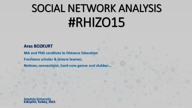 SOCIAL NETWORK ANALYSIS #RHIZO15 Aras BOZKURT MA and PhD canditate in Distance Education Freelance scholar & leisure learn...