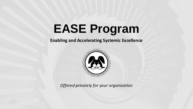 EASE Program Enabling and Accelerating Systemic Excellence Offered privately for your organisation