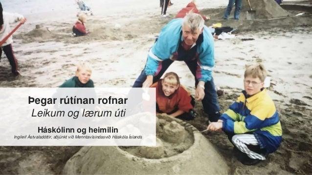 Þegar rútínan rofnar Leikum og lærum úti Háskólinn og heimilin Ingileif Ástvalsdóttir, aðjúnkt við Menntavísindasvið Háskó...