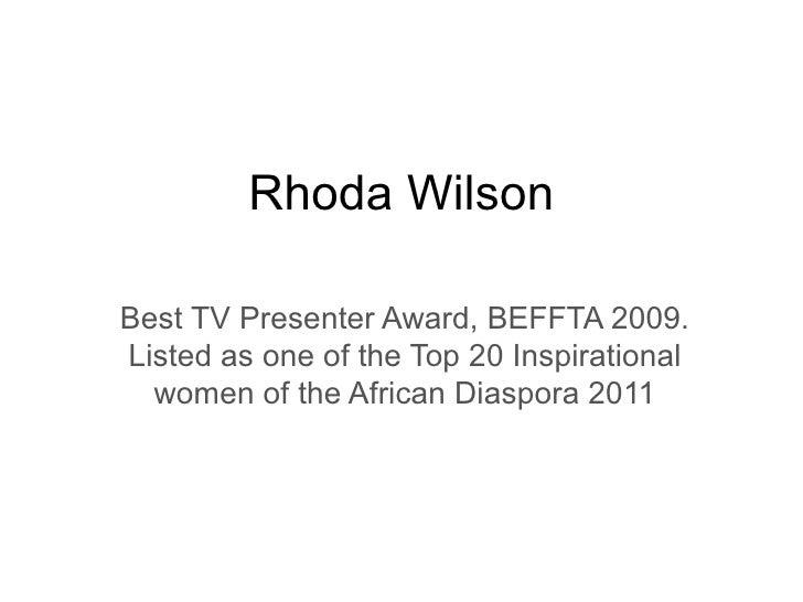 Rhoda Wilson Best TV Presenter Award, BEFFTA 2009. Listed as one of the Top 20 Inspirational women of the African Diaspora...