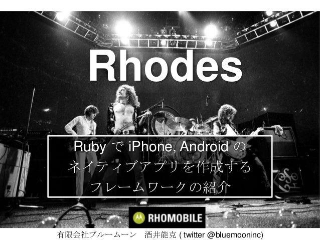 RhodesRuby で iPhone, Android のネイティブアプリを作成するフレームワークの紹介有限会社ブルームーン 酒井能克 ( twitter @bluemooninc)