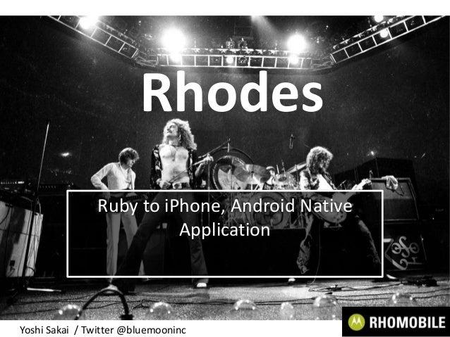 RhodesRuby to iPhone, Android NativeApplicationYoshi Sakai / Twitter @bluemooninc