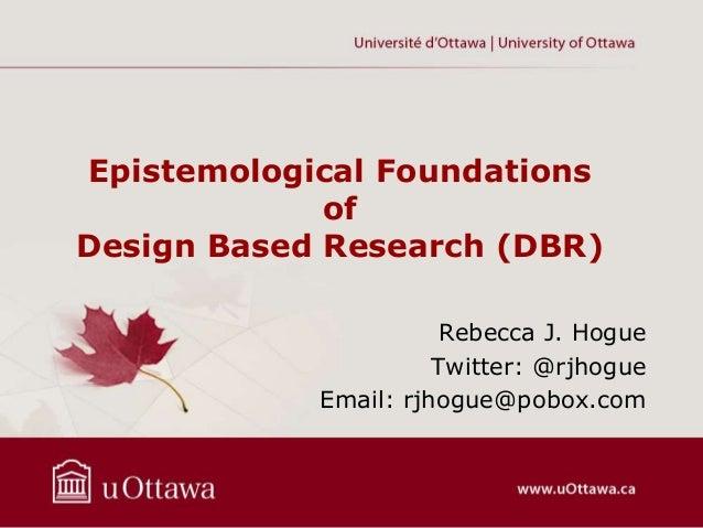 Epistemological Foundations of Design Based Research (DBR) Rebecca J. Hogue Twitter: @rjhogue Email: rjhogue@pobox.com