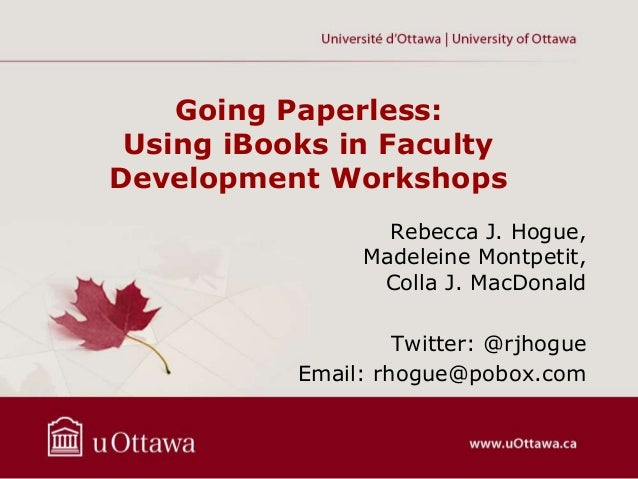 Going Paperless: Using iBooks in Faculty Development Workshops Rebecca J. Hogue, Madeleine Montpetit, Colla J. MacDonald T...
