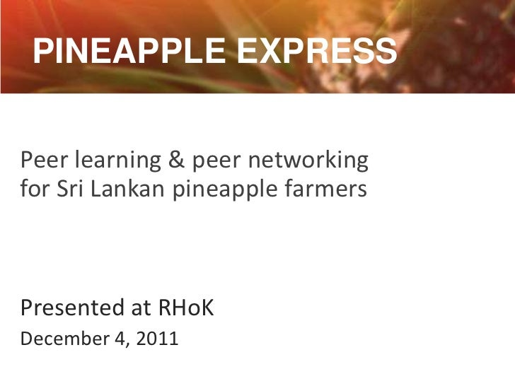 PINEAPPLE EXPRESSPeer learning & peer networkingfor Sri Lankan pineapple farmersPresented at RHoKDecember 4, 2011