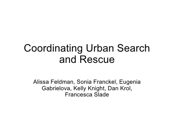 Coordinating Urban Search and Rescue Alissa Feldman, Sonia Franckel,Eugenia Gabrielova,Kelly Knight, Dan Krol, Francesca...