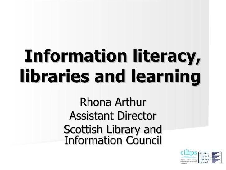 Information literacy, libraries and learning         Rhona Arthur       Assistant Director      Scottish Library and      ...