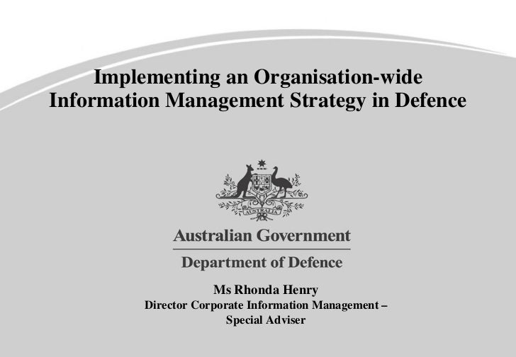 Implementing an Organisation-wide Information Management Strategy in Defence Ms Rhonda Henry Director Corporate Informatio...