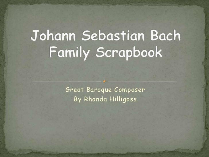 Great Baroque Composer<br />By Rhonda Hilligoss<br />Johann SebastianBachFamily Scrapbook<br />