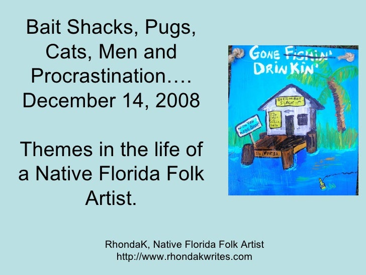 Bait Shacks, Pugs, Cats, Men and Procrastination…. December 14, 2008 Themes in the life of a Native Florida Folk Artist. R...