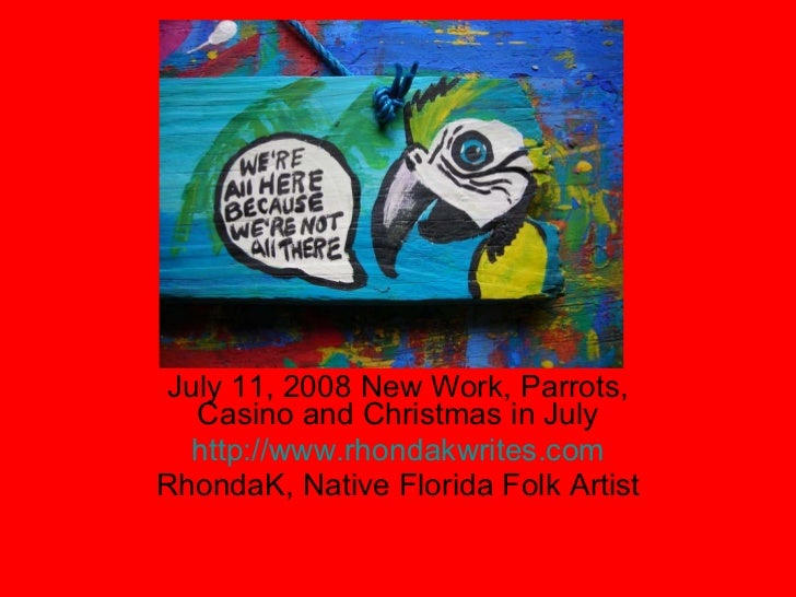 July 11, 2008 New Work, Parrots, Casino and Christmas in July http://www.rhondakwrites.com RhondaK, Native Florida Folk Ar...