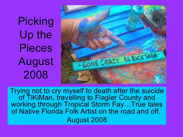 Picking Up the Pieces August 2008 Trying not to cry myself to death after the suicide of TiKiMan, travelling to Flagler Co...