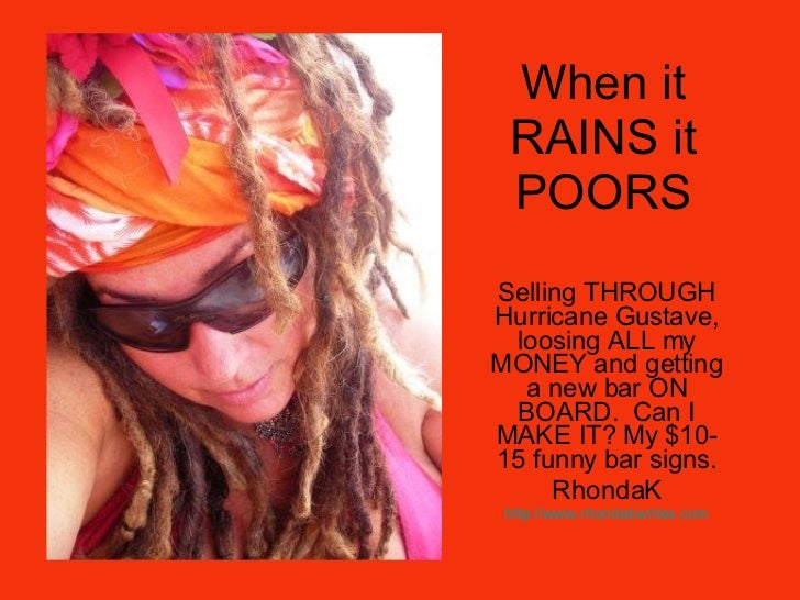 When it RAINS it POORS Selling THROUGH Hurricane Gustave, loosing ALL my MONEY and getting a new bar ON BOARD.  Can I MAKE...