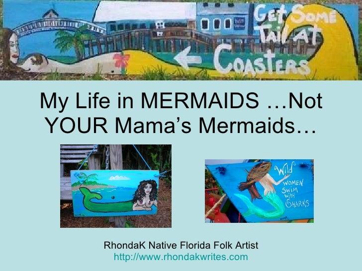 My Life in MERMAIDS …Not YOUR Mama's Mermaids… RhondaK Native Florida Folk Artist http://www.rhondakwrites.com