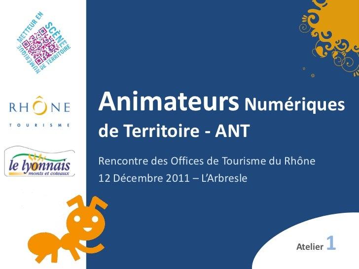Animateurs Numériquesde Territoire - ANTRencontre des Offices de Tourisme du Rhône12 Décembre 2011 – L'Arbresle           ...